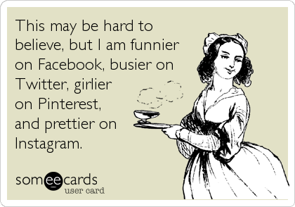 This may be hard to believe, but I am funnier on Facebook, busier on Twitter, girlier on Pinterest, and prettier on  Instagram.