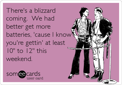"There's a blizzard coming.  We had better get more batteries, 'cause I know you're gettin' at least 10"" to 12"" this weekend."