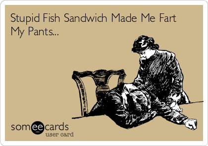 Stupid Fish Sandwich Made Me Fart My Pants...