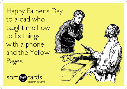 Happy Father's Day to a dad who taught me how to fix things with a phone and the Yellow Pages.