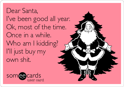 Dear Santa, I've been good all year. Ok, most of the time. Once in a while. Who am I kidding? I'll just buy my own shit.