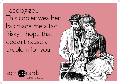 I apologize... This cooler weather has made me a tad frisky, I hope that doesn't cause a problem for you.