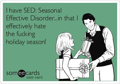I have SED: Seasonal Effective Disorder...in that I effectively hate the fucking holiday season!