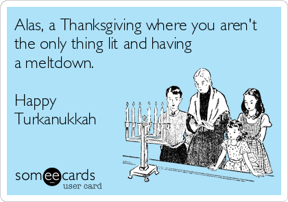 Alas, a Thanksgiving where you aren't the only thing lit and having a meltdown.  Happy Turkanukkah