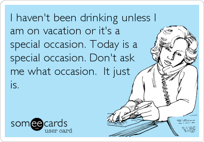 I haven't been drinking unless I am on vacation or it's a special occasion. Today is a special occasion. Don't ask me what occasion.  It just is.