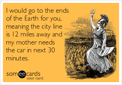 I would go to the ends of the Earth for you, meaning the city line is 12 miles away and my mother needs the car in next 30 minutes.
