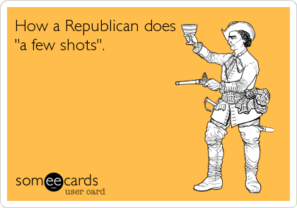 "How a Republican does ""a few shots""."