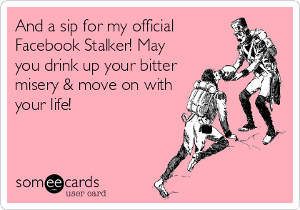 And a sip for my official Facebook Stalker! May you drink up your bitter misery & move on with your life!