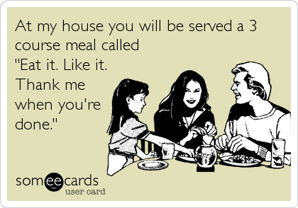 "At my house you will be served a 3 course meal called  ""Eat it. Like it.  Thank me when you're done."""
