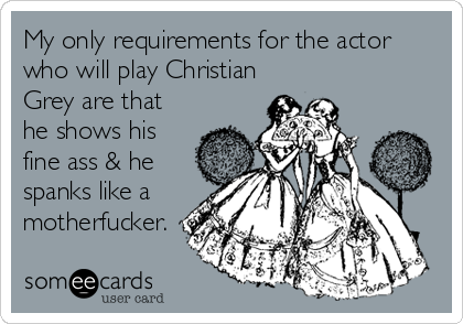 My only requirements for the actor who will play Christian Grey are that he shows his fine ass & he spanks like a motherfucker.