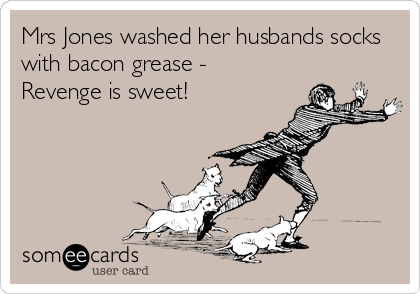 Mrs Jones washed her husbands socks with bacon grease -  Revenge is sweet!