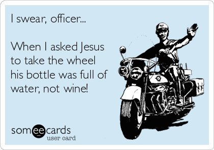 I swear, officer...  When I asked Jesus to take the wheel his bottle was full of water, not wine!