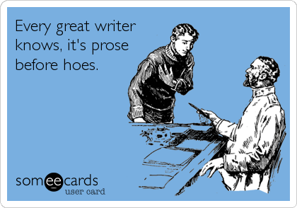 Every great writer knows, it's prose before hoes.