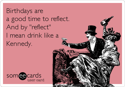 """Birthdays are  a good time to reflect.  And by """"reflect"""" I mean drink like a Kennedy."""