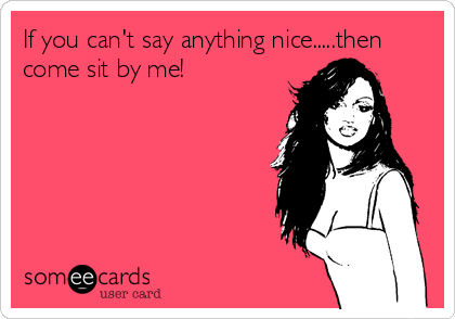 If you can't say anything nice.....then come sit by me!