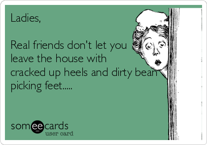 Ladies,  Real friends don't let you leave the house with cracked up heels and dirty bean picking feet.....