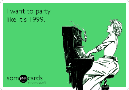I want to party like it's 1999.