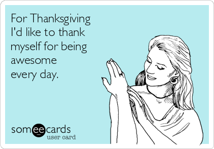 For Thanksgiving I'd like to thank myself for being awesome every day.