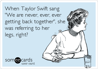 """When Taylor Swift sang """"We are never, ever, ever getting back together"""", she was referring to her legs, right?"""