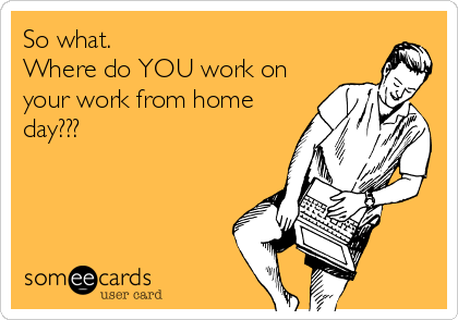 So what.   Where do YOU work on your work from home day???