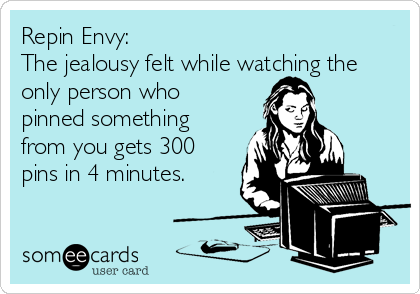 Repin Envy: The jealousy felt while watching the only person who pinned something from you gets 300 pins in 4 minutes.