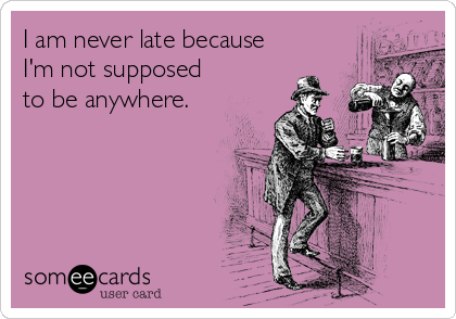 I am never late because I'm not supposed to be anywhere.