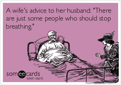 """A wife's advice to her husband: """"There are just some people who should stop breathing."""""""