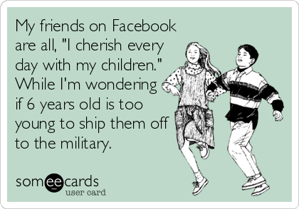 "My friends on Facebook are all, ""I cherish every day with my children."" While I'm wondering if 6 years old is too young to ship them off to the military."