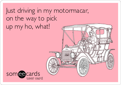 Just driving in my motormacar, on the way to pick up my ho, what!