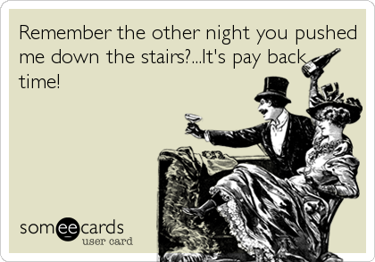 Remember the other night you pushed me down the stairs?...It's pay back time!