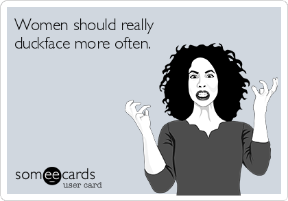 Women should really duckface more often.