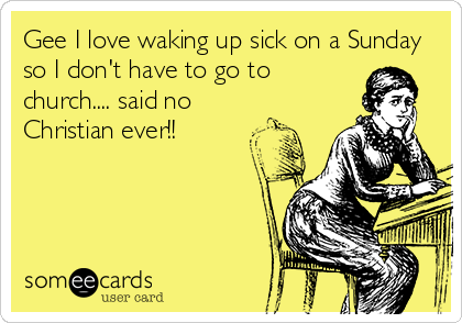 Gee I love waking up sick on a Sunday so I don't have to go to church.... said no Christian ever!!
