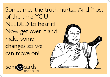 Sometimes the truth hurts... And Most of the time YOU NEEDED to hear it!! Now get over it and make some changes so we can move on!