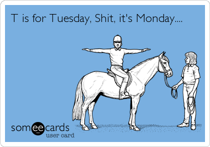 T is for Tuesday, Shit, it's Monday....
