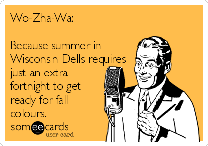 Wo-Zha-Wa:   Because summer in Wisconsin Dells requires just an extra fortnight to get ready for fall colours.