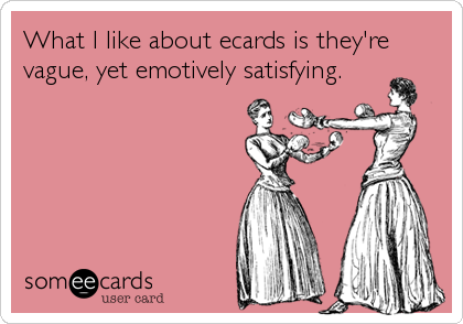 What I like about ecards is they're vague, yet emotively satisfying.