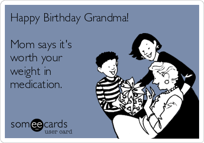 Happy Birthday Grandma!         Mom says it's worth your weight in medication.