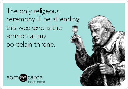 The only religeous ceremony ill be attending this weekend is the   sermon at my porcelain throne.