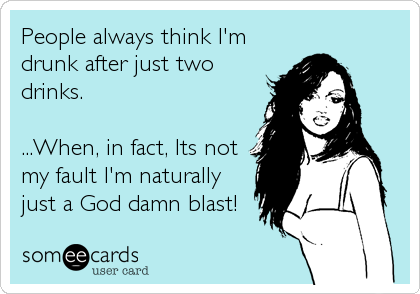 People always think I'm drunk after just two drinks.  ...When, in fact, Its not my fault I'm naturally just a God damn blast!