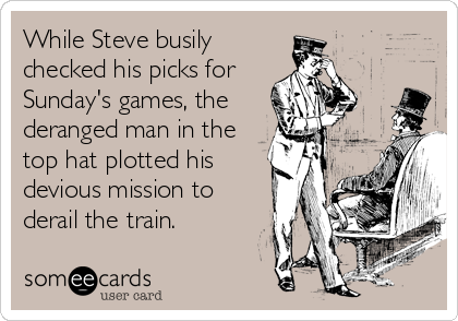 While Steve busily checked his picks for Sunday's games, the deranged man in the top hat plotted his devious mission to derail the train.