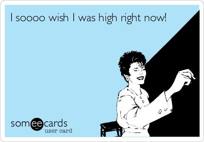 I soooo wish I was high right now!