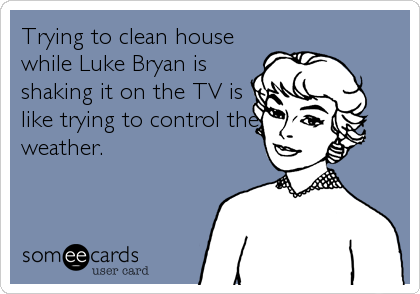 Trying to clean house while Luke Bryan is shaking it on the TV is like trying to control the weather.