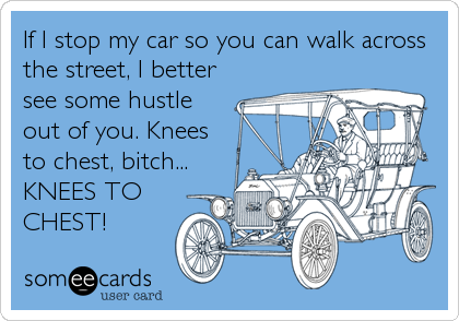 If I stop my car so you can walk across the street, I better see some hustle out of you. Knees to chest, bitch... KNEES TO CHEST!