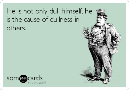 He is not only dull himself, he is the cause of dullness in others.
