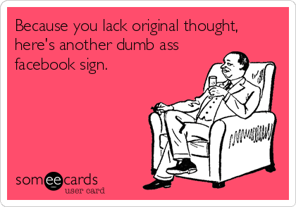 Because you lack original thought, here's another dumb ass facebook sign.