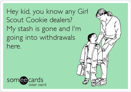 Hey kid, you know any Girl Scout Cookie dealers?  My stash is gone and I'm going into withdrawals here.