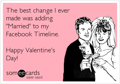 "The best change I ever made was adding ""Married"" to my Facebook Timeline.  Happy Valentine's Day!"