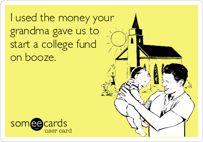 I used the money your  grandma gave us to  start a college fund  on booze.