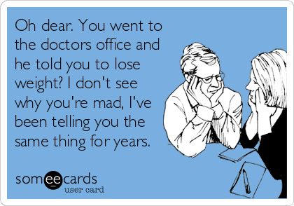 Oh dear. You went to the doctors office and he told you to lose weight? I don't see why you're mad, I've been telling you the same thing for years.