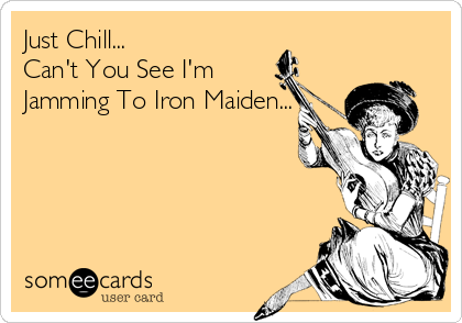 Just Chill... Can't You See I'm Jamming To Iron Maiden...